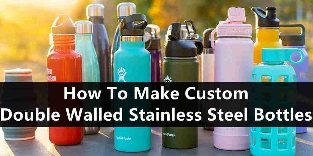how to make a custom double walled stainless steel bottle